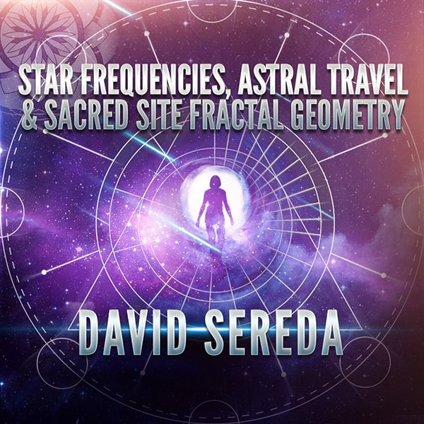 David Sereda: Star Frequencies, Astral Travel & Sacred Site Fractal Geometry
