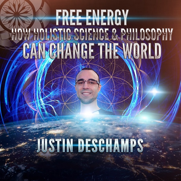 Justin Deschamps: Free Energy, Holistic Science & Philosophy