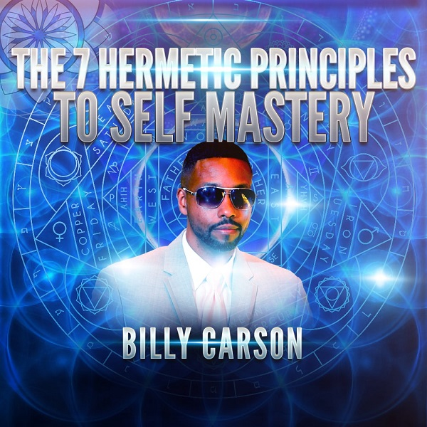 Billy Carson: The 7 Hermetic Principles to Self Mastery