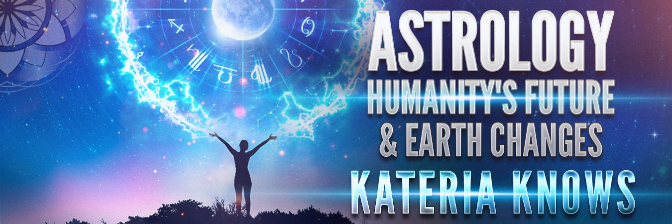 Kateria Knows: Astrology, Humanity's Future & Earth Changes